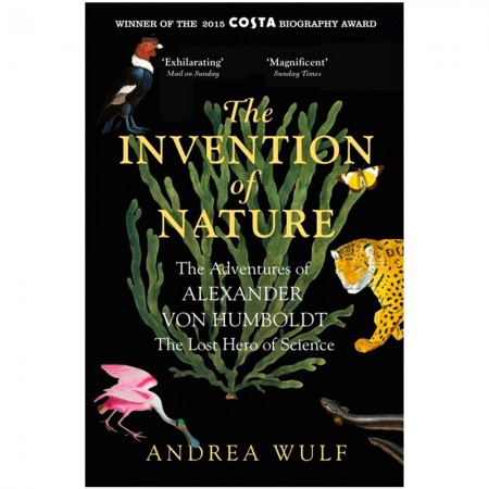 The Invention of Nature The Adventures of Alexander Von Humboldt