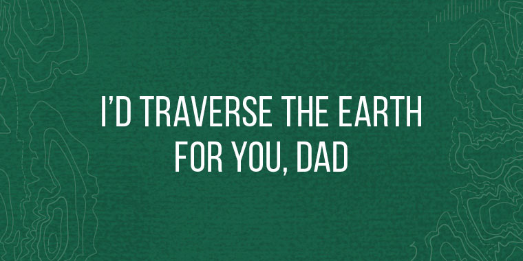 Traverse the earth for Fathers Day