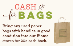 Bring any used paper bags with handles in good condition into our Biome stores for 20 cents cash back.