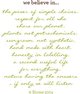 We believe in the power of simple choices, respect for all who share our planet, plants not petrochemicals, sungrown, not synthetic, hand made with heart, honesty in labelling, a second useful life for everything, nature having the answers - if only we will listen.